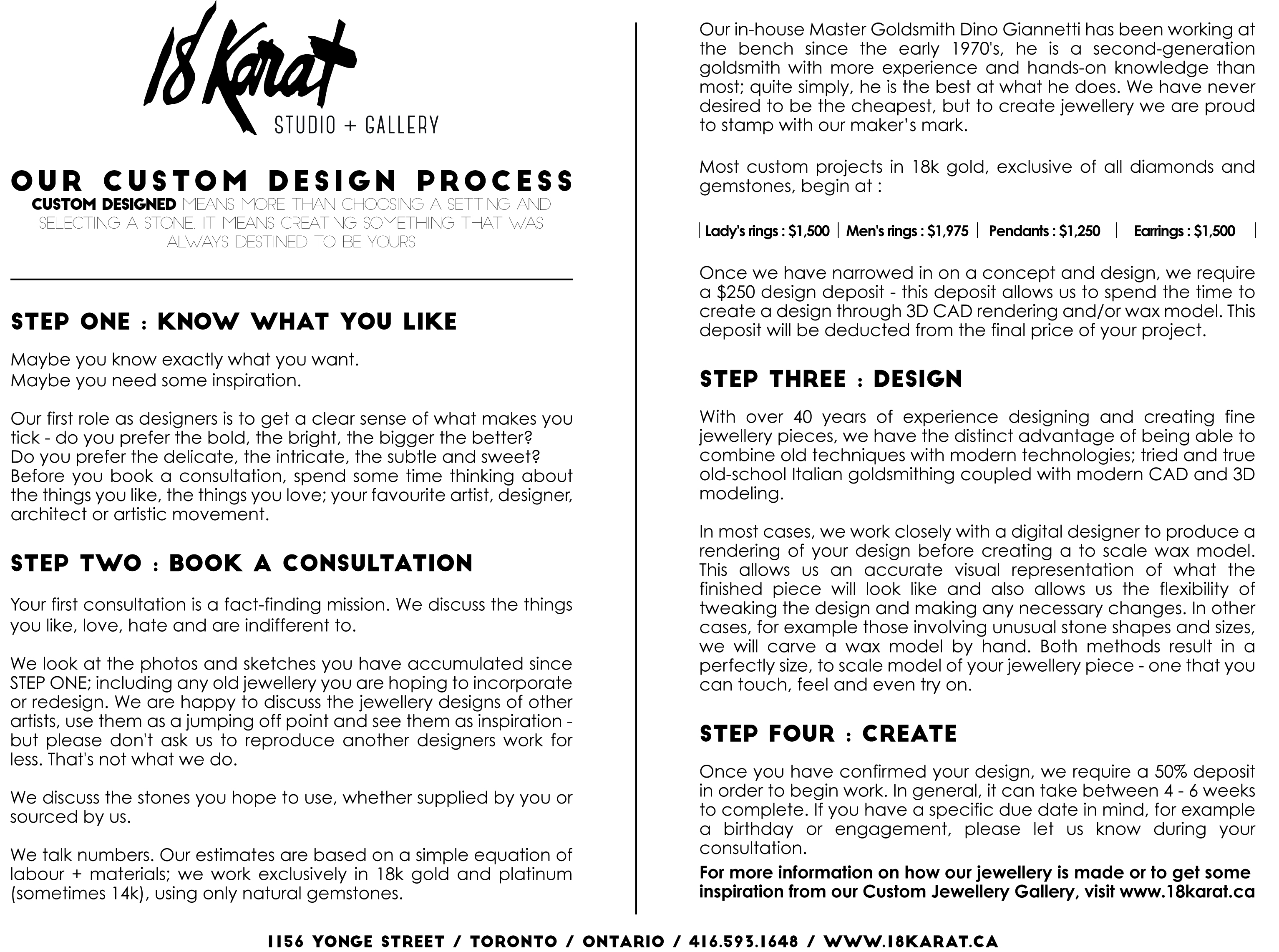 our custom design process <br />custom designed means more than choosing a setting and selecting a stone. it means creating something that was always destined to be yours.</p> <p>STEP ONE : KNOW WHAT YOU LIKE <br />Maybe you know exactly what you want.   <br />Maybe you need some inspiration.</p> <p>Our first role as designers is to get a clear sense of what makes you tick - do you prefer the bold, the bright, the bigger the better?  <br />Do you prefer the delicate, the intricate, the subtle and sweet?  <br />Before you book a consultation, spend some time thinking about the things you like, the things you love; your favourite artist, designer, architect or artistic movement. <br />STEP two : book a consultation <br />Your first consultation is a fact-finding mission. We discuss the things you like, love, hate and are indifferent to.</p> <p>We look at the photos and sketches you have accumulated since STEP ONE; including any old jewellery you are hoping to incorporate or redesign. We are happy to discuss the jewellery designs of other artists, use them as a jumping off point and see them as inspiration - but please don't ask us to reproduce another designers work for less. That's not what we do.</p> <p>We discuss the stones you hope to use, whether supplied by you or sourced by us.</p> <p>We talk numbers. Our estimates are based on a simple equation of labour + materials; we work exclusively in 18k gold and platinum (sometimes 14k), using only natural gemstones.  <br />Our in-house Master Goldsmith Dino Giannetti has been working at the bench since the early 1970's, he is a second-generation goldsmith with more experience and hands-on knowledge than most; quite simply, he is the best at what he does. We have never desired to be the cheapest, but to create jewellery we are proud to stamp with our maker's mark.</p> <p>Most custom projects in 18k gold, exclusive of all diamonds and gemstones, begin at :</p> <p>Once we have narrowed in on a concept and design, we requi